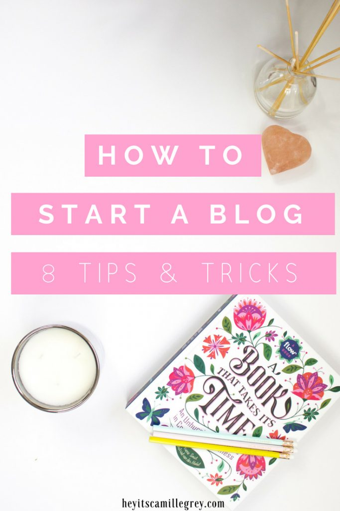 How to Start a Blog - 8 Tips and Tricks   Hey It's Camille Grey