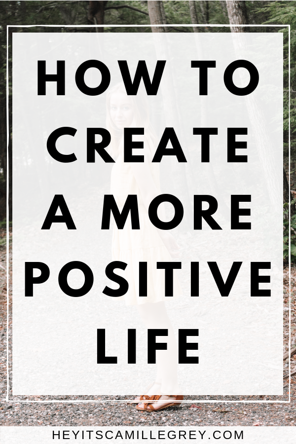 How to Create a More Positive Life | Hey It's Camille Grey #positivelife #motivation #mentalhealth #positivity